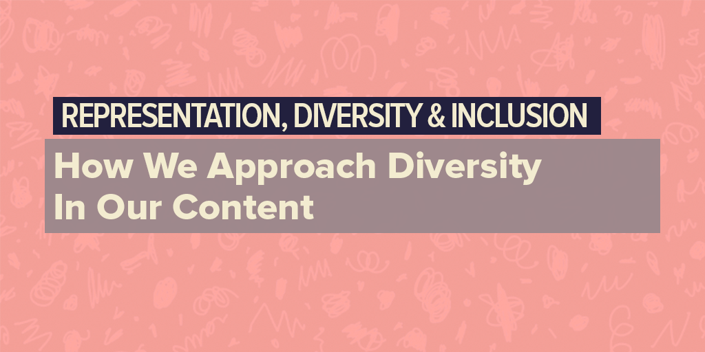 Representation, Diversity & Inclusion: How We Approach Diversity In Our Content